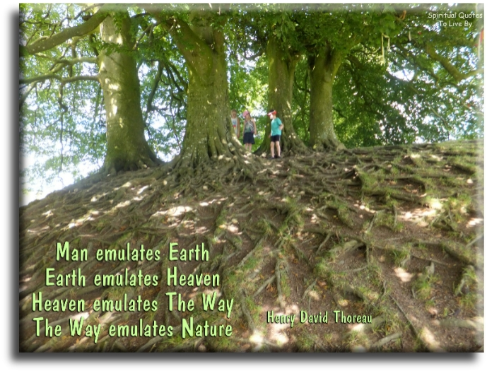 Henry David Thoreau quote: Man emulates Earth. Earth emulates Heaven. Heaven emulates The Way. The Way emulates Nature. - Spiritual Quotes To Live By