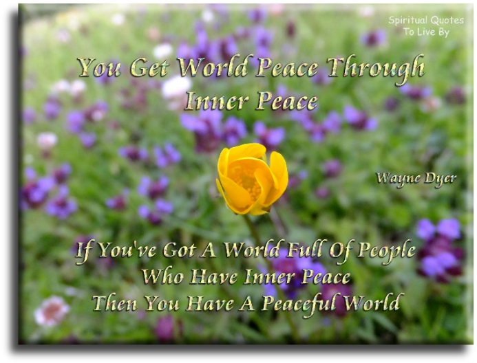 Wayne Dyer quote: You get world peace through inner peace. If you've got a world full of people who have inner peace, then you have a peaceful world. - Spiritual Quotes To Live By