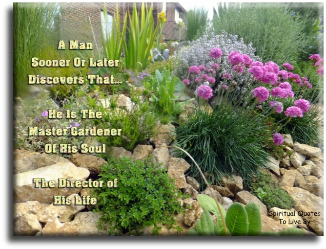 A man sooner or later discovers that he is the Master Gardner of his Soul, the Director of his life. - (unknown) - Spiritual Quotes To Live By