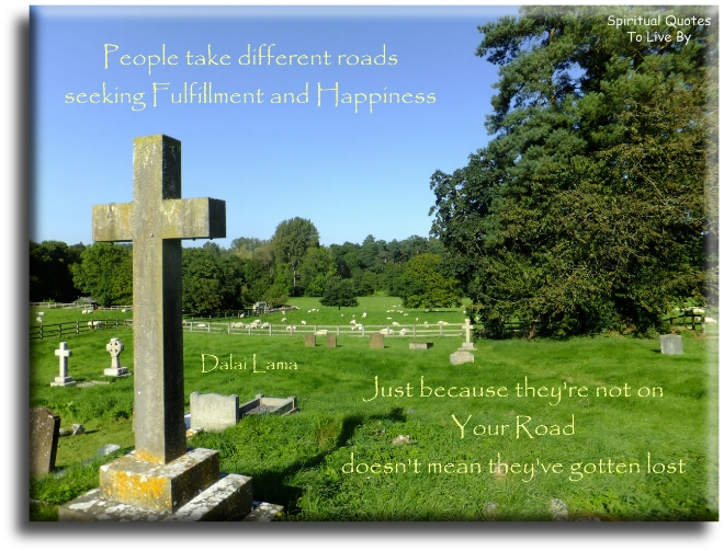 Dalai Lama quote: People take different roads seeking fulfilment and happiness, just because they're not on your road doesn't mean they've gotten lost. - Spiritual Quotes To Live By