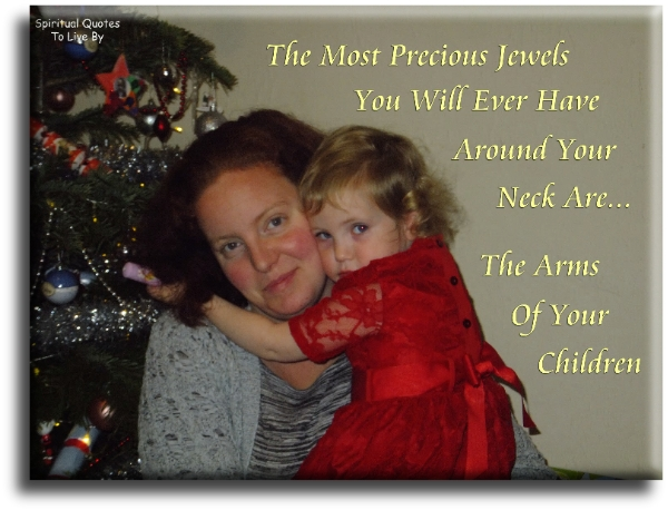 The most precious jewels you'll ever have around your neck are... the arms of your children - Spiritual Quotes To Live By