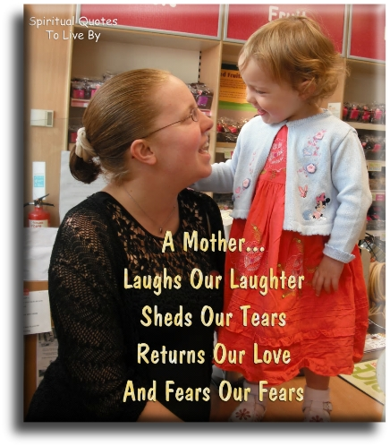 A mother laughs our laughter, sheds our tears, returns out love and fears our fears - Spiritual Quotes To Live By