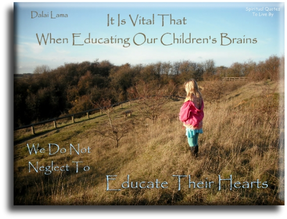 Dalai Lama quote: It is vital that when educating our children's brains that we do not neglect to educate their hearts. - Spiritual Quotes To Live By