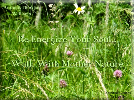 Anthony Douglas Williams quote: Re-energize your Soul.. Walk with Mother nature. - Spiritual Quotes To Live By