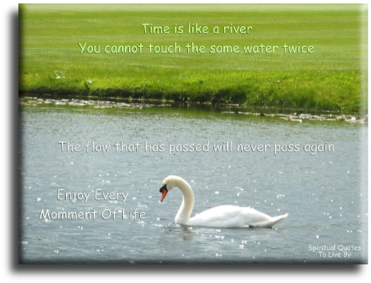 Time is like a river, you cannot touch the same water twice because the flow that has passed will never pass again. Enjoy every moment of life. (unknown) Spiritual Quote To Live By