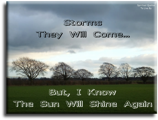 Storms they will come... But I know the sun will shine again. (unknown) Spiritual Quotes To Live By