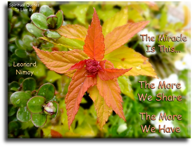 Leonard Nimoy quote: The miracle is this.. The more we share, the more we have. Spiritual Quotes To Live By