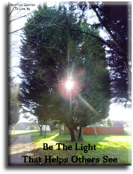 Be the light that helps others see - Spiritual Quotes To Live By