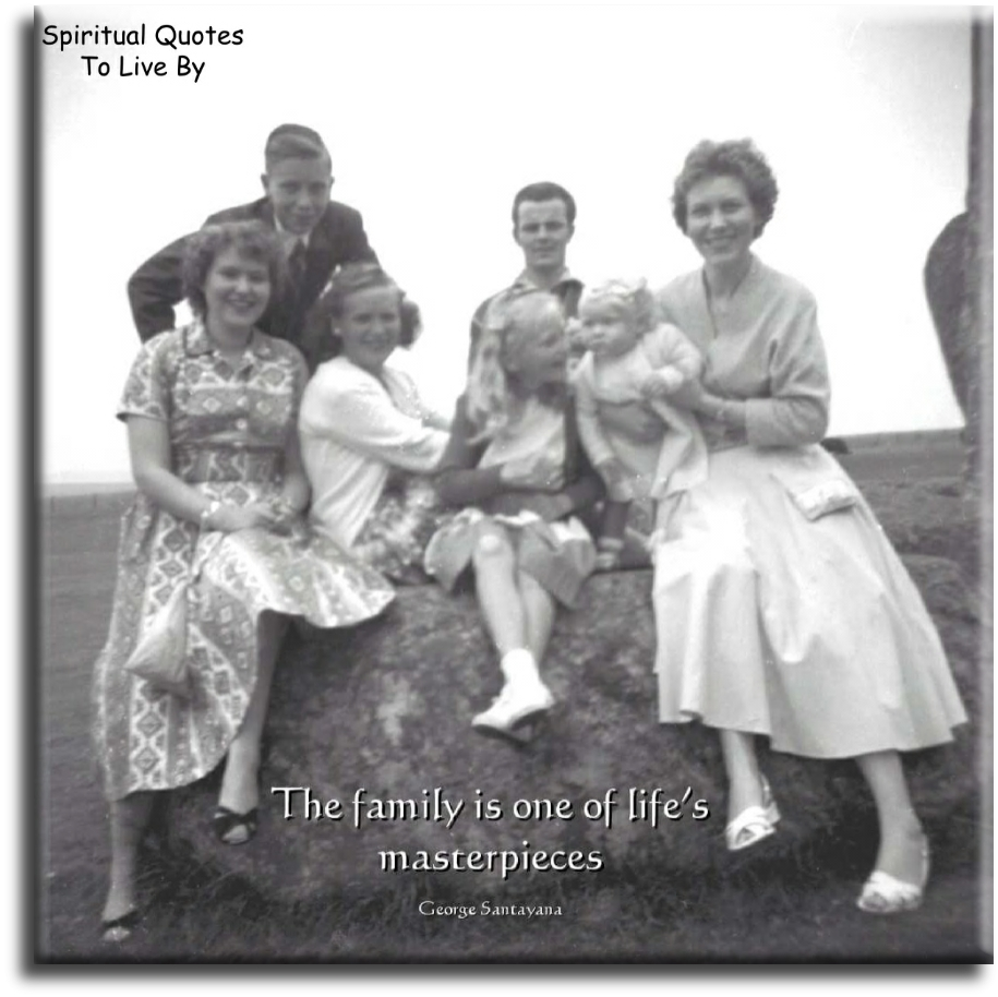 The family is one of life's masterpieces - George Santayana - Spiritual Quotes To Live By