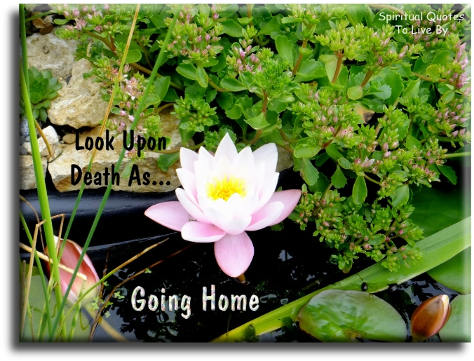 Look upon death as going home - Spiritual Quotes To Live By