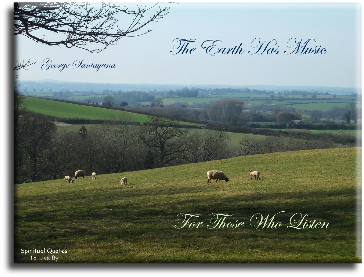 The earth has music for those who listen - George Santayana - Spiritual Quotes To Live By
