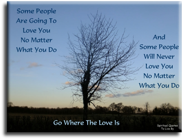 Some people are going to love you, no matter what you do,and some people will never love you no matter what you do. Go where the love is. - Spiritual Quotes To Live By