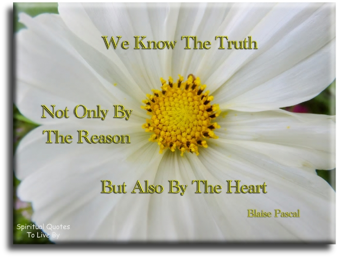 Blaise Pascal quote: We know the truth not only by the reason but also by the heart. - Spiritual Quotes To Live By