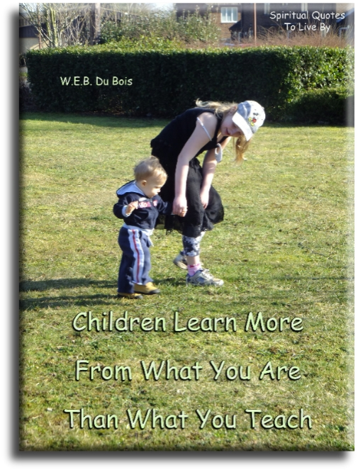 W.E.B. Du Bois quote: Children learn more from what you are, than what you teach. - Spiritual Quotes To Live By