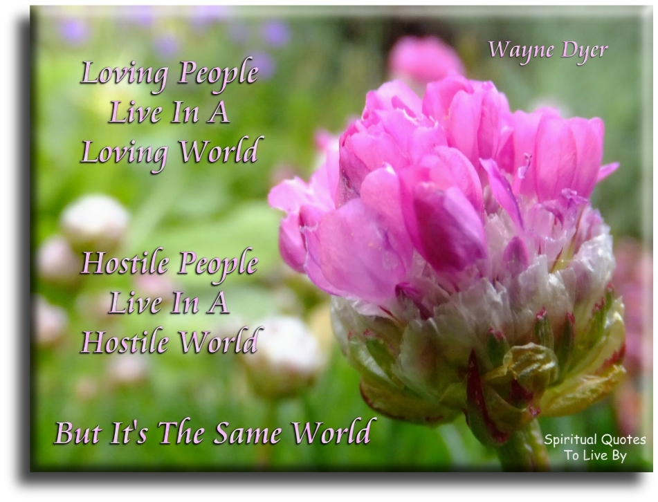 Wayne Dyer quote: Loving people live in a loving world. Hostile people live in a hostile world.  But it's the same world. Spiritual Quotes To Live By