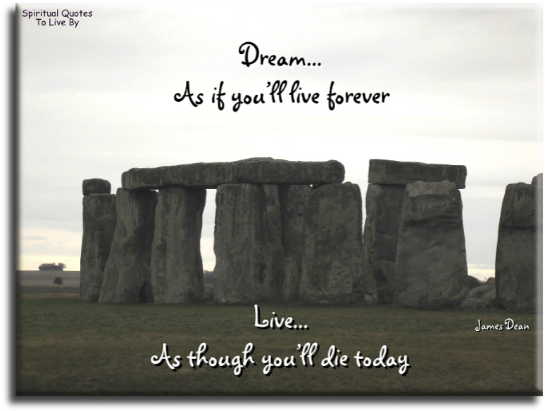 James Dean quote: Dream as if you'll live forever. Live as if you'll die today. - Spiritual Quotes To Live By