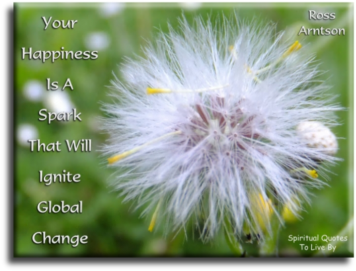 Ross Arntson quote: Your happiness is the spark that will ignite global change. - Spiritual Quotes To Live By