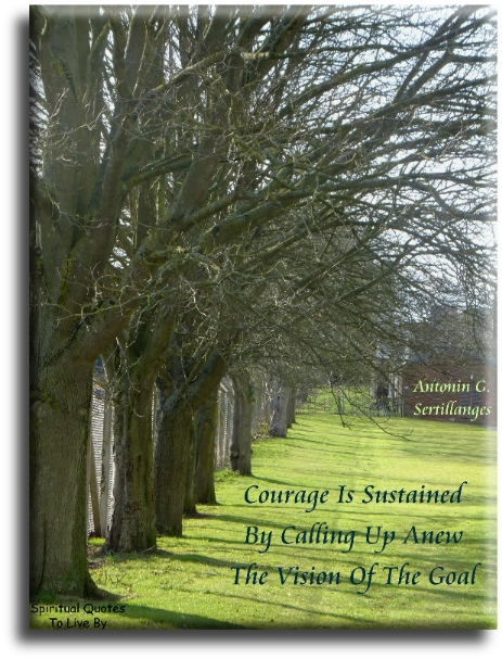 Anton Sertillanges quote: Courage is sustained by calling up anew the vision of the goal. - Spiritual Quotes To Live By