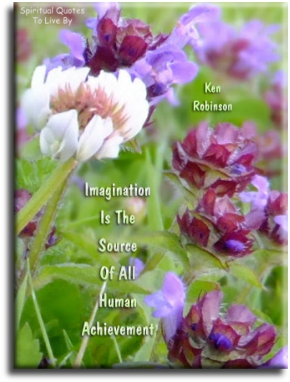 Ken Robinson quote: Imagination is the Source of all human achievement - Spiritual Quotes To Live By