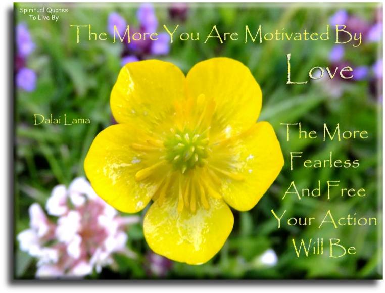 The more you are motivated by love - Dalai Lama - Spiritual Quotes To Live By