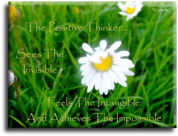 The positive thinker sees the invisible, feels the intangible and achieves the impossible. (unknown) - Spiritual Quotes To Live By