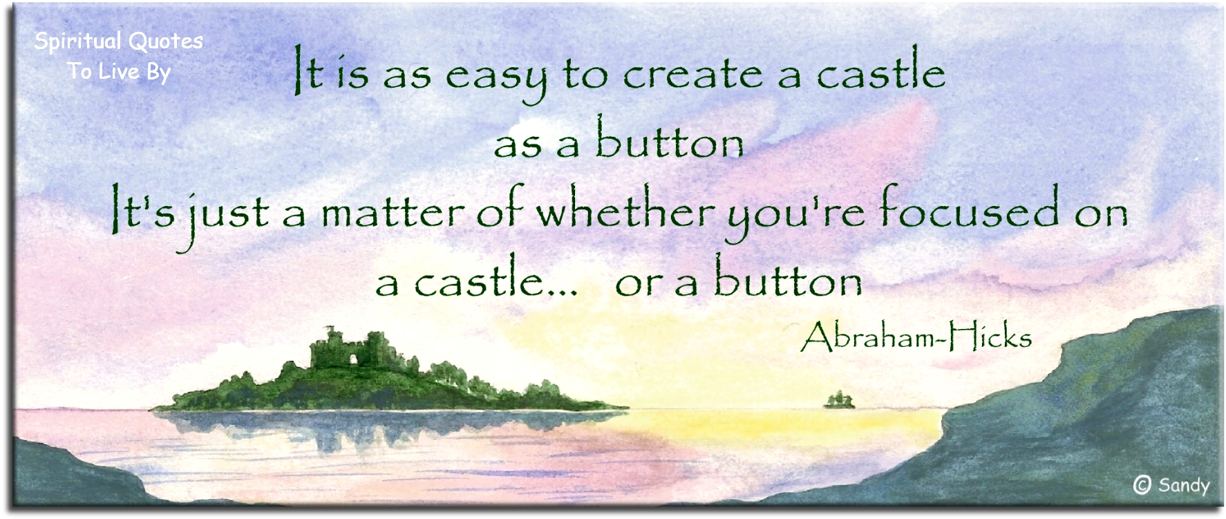 Abraham-Hicks quote: It is as easy to create a castle as a button. It's just a matter of whether you're focused on a castle or a button. - Spiritual Quotes To Live By