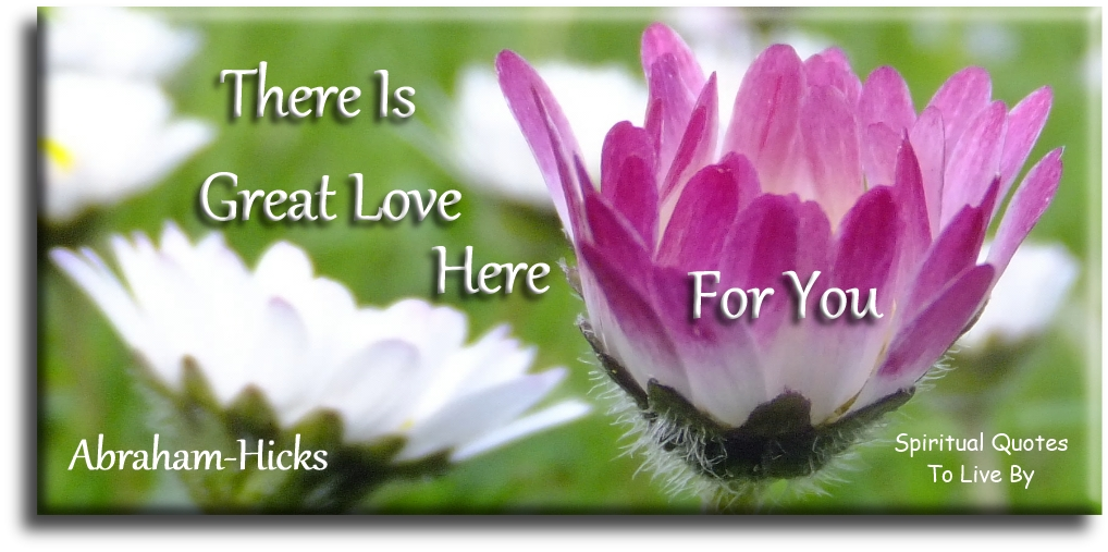 Abraham-Hicks quote: There is great love here for you. - Spiritual Quotes To Live By