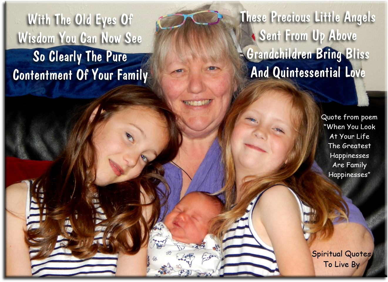 With the old eyes of wisdom you can now see so clearly the pure contentment of your family, these precious little angels sent from.. - Trina Graves of Spiritual Quotes To Live By