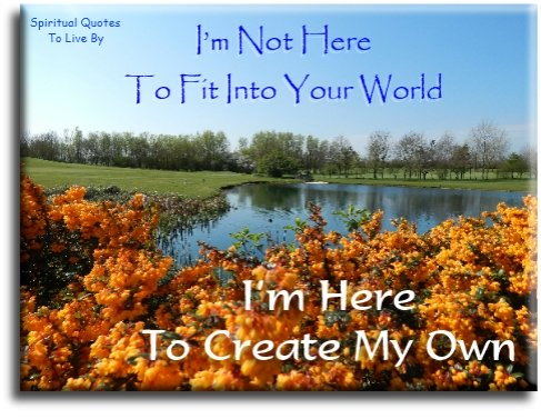 I'm not here to fit into your world...  I'm here to create my own. - (unknown) - Spiritual Quotes To Live By