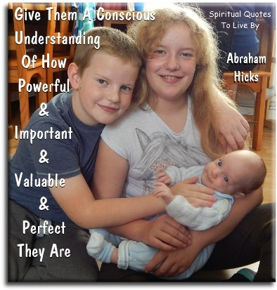 Abraham-Hicks quote: Give them a conscious understanding of how powerful and important and valuable and perfect they are. - Spiritual Quotes To Live By