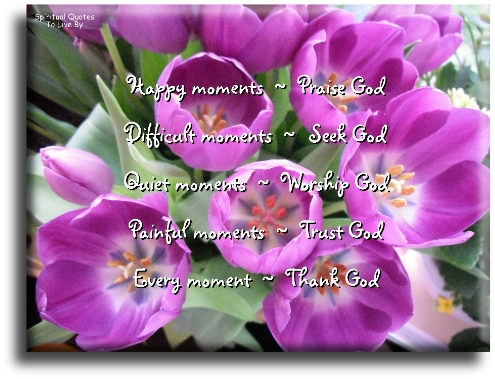 Happy moments - Praise God, Difficult moments - Seek God, Quiet moments - Worship God, Painful moments - Trust God, Every moment - Thank God. - Spiritual Quotes To Live By