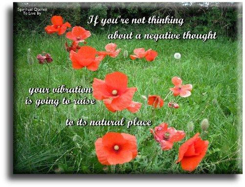 Abraham-Hicks quote: If you're not thinking about a negative thought, your vibration is going to raise to its natural place. - Spiritual Quotes To Live By