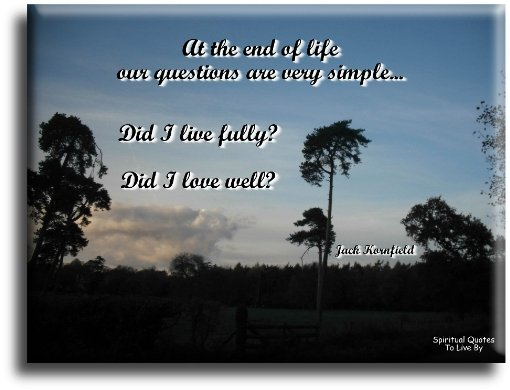 Jack Kornfield quote: At the end of life our questions are very simple. Did I live fully? Did I love well? - Spiritual Quotes To Live By