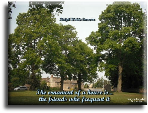 The ornament of a house is the friends who frequent it - Ralph Waldo Emerson - Spiritual Quotes To Live By