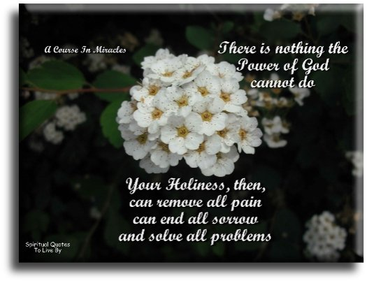 A Course In Miracles quote: There is nothing the power of God cannot do. Your Holiness, then, can remove all pain, can end all sorrow, and can solve all problems. - Spiritual Quotes To Live By