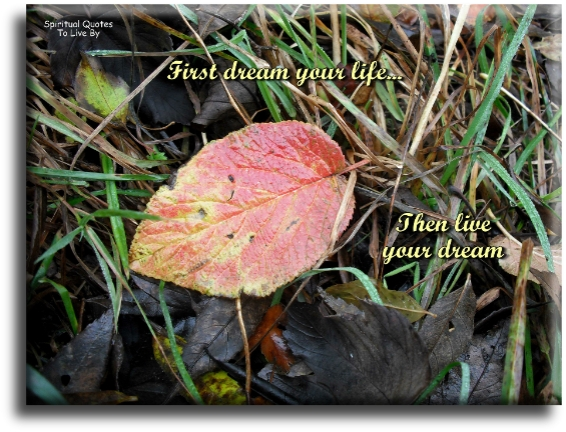 First dream your life, then live your dream- Spiritual Quotes To Live By
